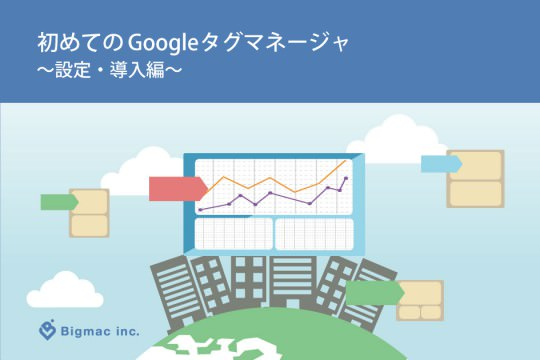 初めてのGoogleタグマネージャ(GTM) ~設定・導入編~