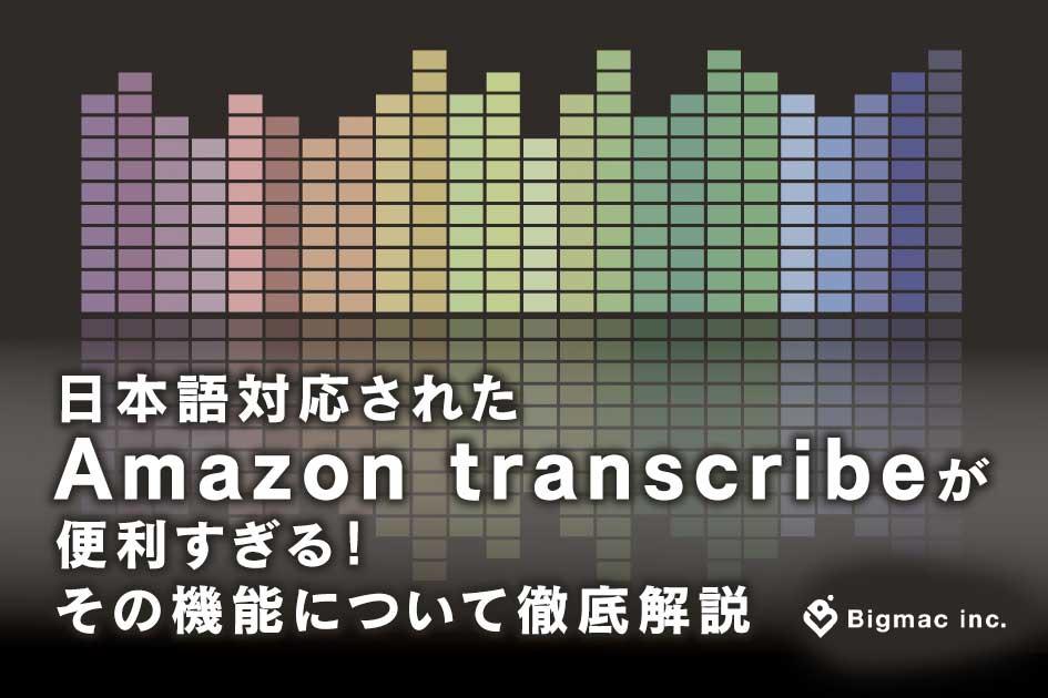 日本語対応されたAmazon transcribeが便利すぎる! その機能について徹底解説