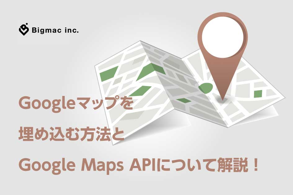 Googleマップを 埋め込む方法と Google Maps APIについて解説 !